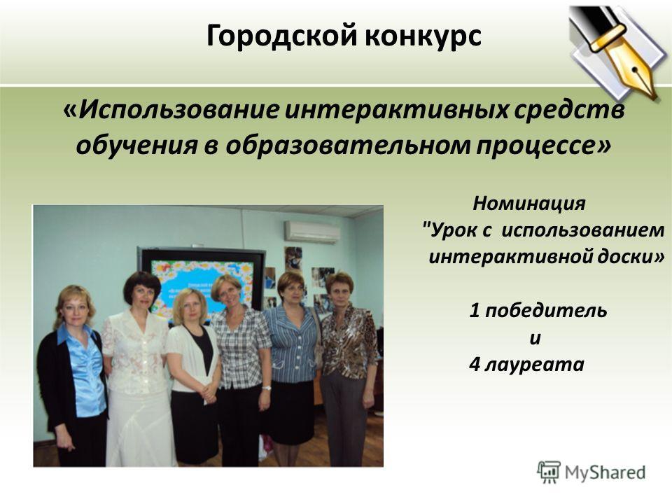 Городской конкурс «Использование интерактивных средств обучения в образовательном процессе» Номинация Урок с использованием интерактивной доски» 1 победитель и 4 лауреата