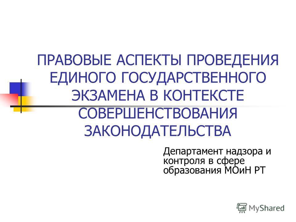 ПРАВОВЫЕ АСПЕКТЫ ПРОВЕДЕНИЯ ЕДИНОГО ГОСУДАРСТВЕННОГО ЭКЗАМЕНА В КОНТЕКСТЕ СОВЕРШЕНСТВОВАНИЯ ЗАКОНОДАТЕЛЬСТВА Департамент надзора и контроля в сфере образования МОиН РТ