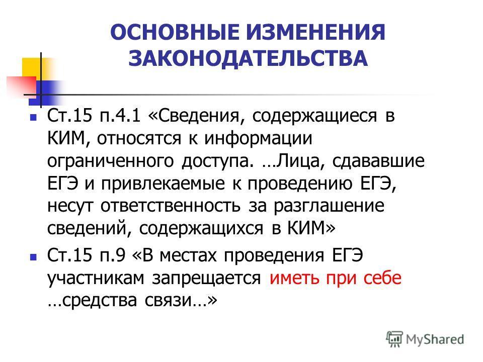 ОСНОВНЫЕ ИЗМЕНЕНИЯ ЗАКОНОДАТЕЛЬСТВА Ст.15 п.4.1 «Сведения, содержащиеся в КИМ, относятся к информации ограниченного доступа. …Лица, сдававшие ЕГЭ и привлекаемые к проведению ЕГЭ, несут ответственность за разглашение сведений, содержащихся в КИМ» Ст.1