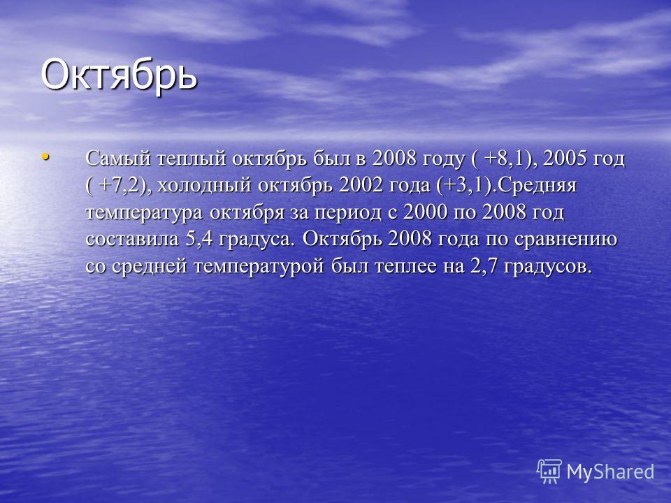 Октябрь Самый теплый октябрь был в 2008 году ( +8,1), 2005 год ( +7,2), холодный октябрь 2002 года (+3,1).Средняя температура октября за период с 2000 по 2008 год составила 5,4 градуса. Октябрь 2008 года по сравнению со средней температурой был тепле