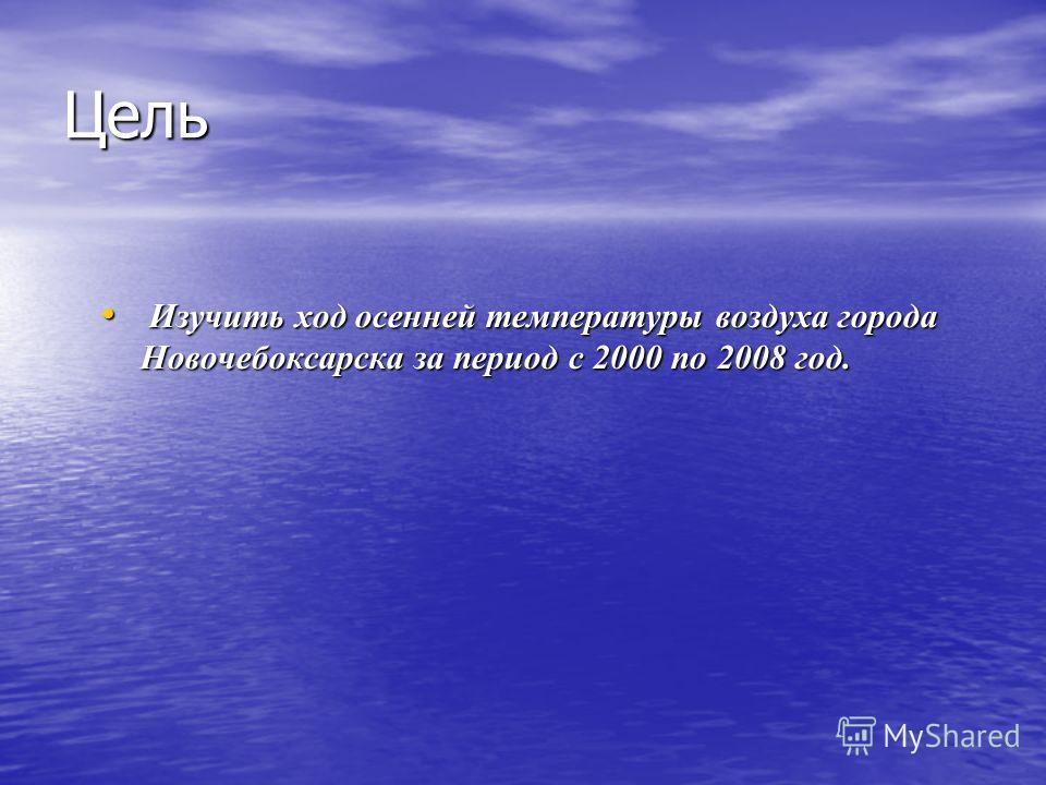 Цель Изучить ход осенней температуры воздуха города Новочебоксарска за период с 2000 по 2008 год. Изучить ход осенней температуры воздуха города Новочебоксарска за период с 2000 по 2008 год.