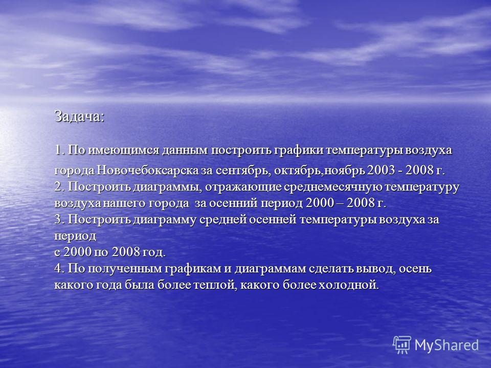 Задача: 1. По имеющимся данным построить графики температуры воздуха города Новочебоксарска за сентябрь, октябрь,ноябрь 2003 - 2008 г. 2. Построить диаграммы, отражающие среднемесячную температуру воздуха нашего города за осенний период 2000 – 2008 г