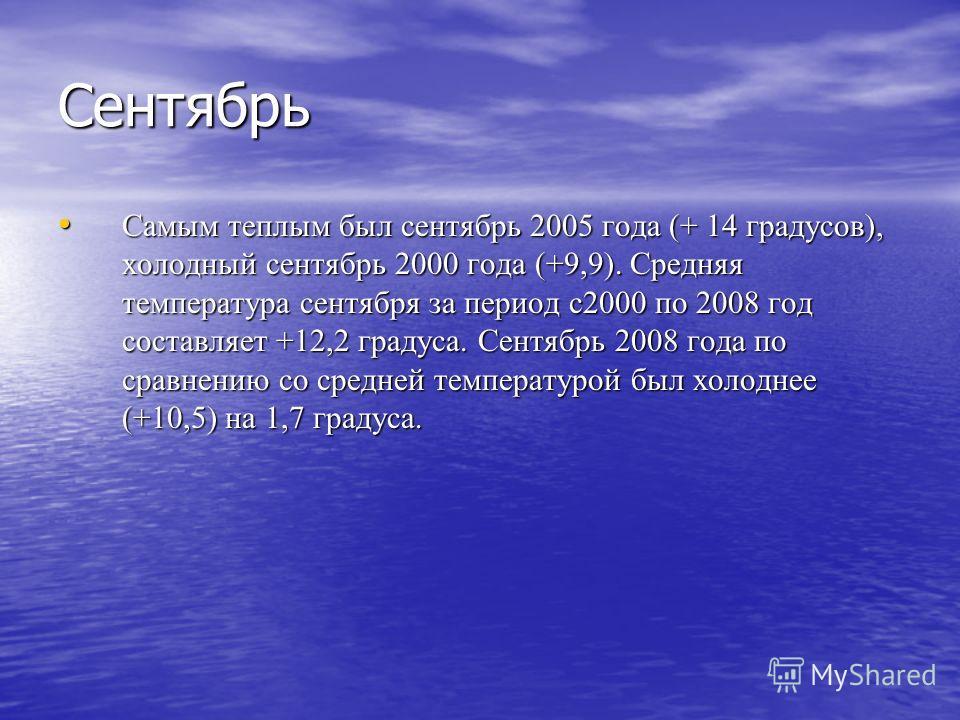 Сентябрь Самым теплым был сентябрь 2005 года (+ 14 градусов), холодный сентябрь 2000 года (+9,9). Средняя температура сентября за период с2000 по 2008 год составляет +12,2 градуса. Сентябрь 2008 года по сравнению со средней температурой был холоднее