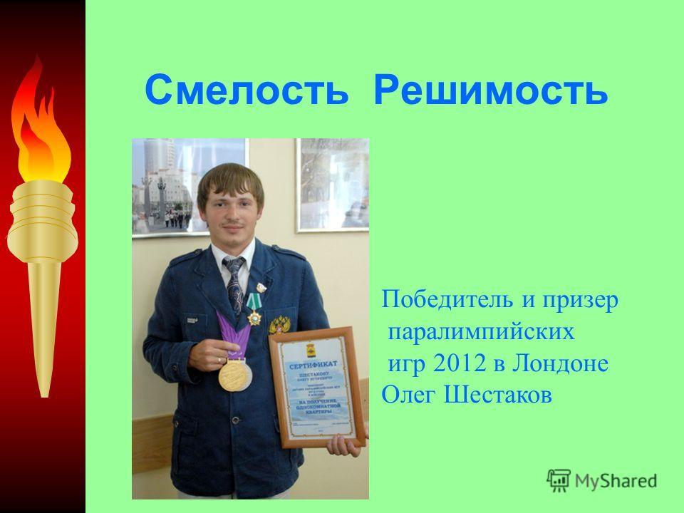 Смелость Решимость Победитель и призер паралимпийских игр 2012 в Лондоне Олег Шестаков