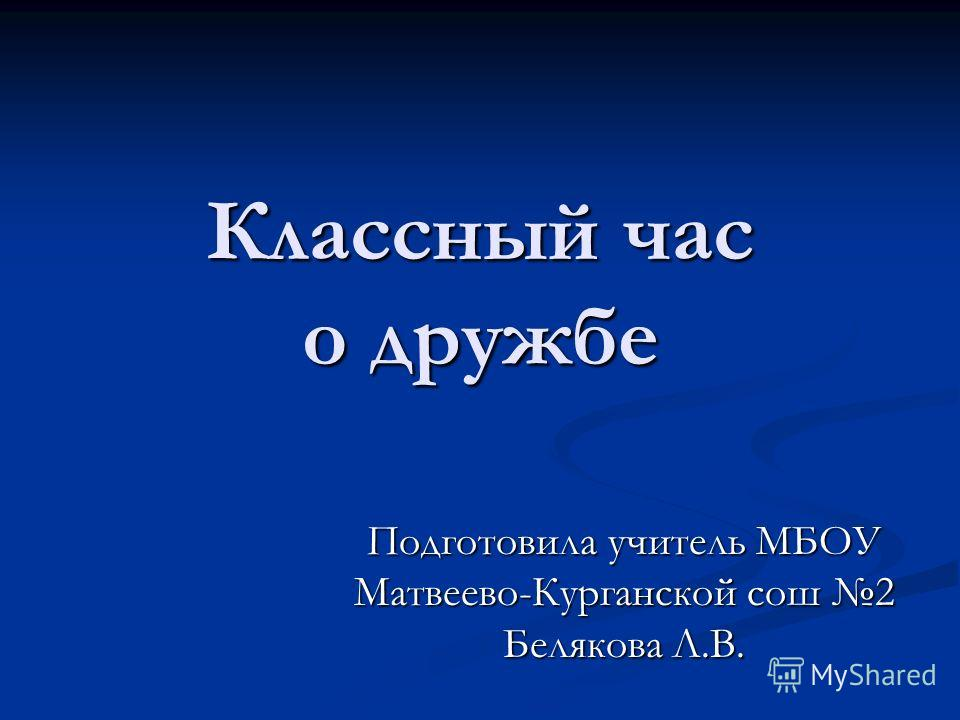 Классный час о дружбе Подготовила учитель МБОУ Матвеево-Курганской сош 2 Белякова Л.В..