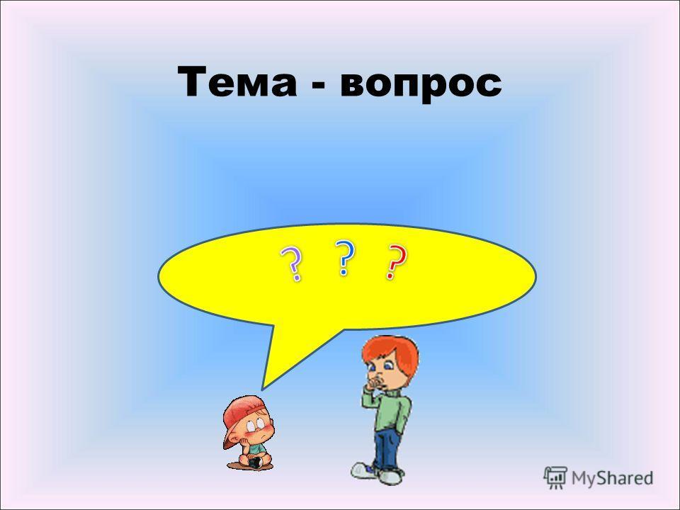 Тема - вопрос