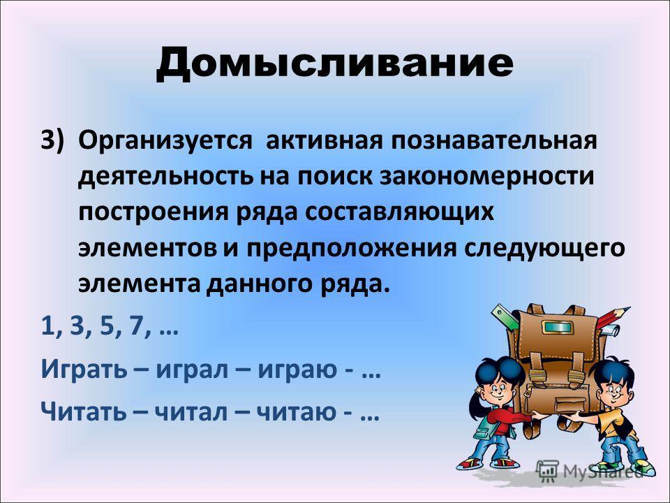 Домысливание 3)Организуется активная познавательная деятельность на поиск закономерности построения ряда составляющих элементов и предположения следующего элемента данного ряда. 1, 3, 5, 7, … Играть – играл – играю - … Читать – читал – читаю - …
