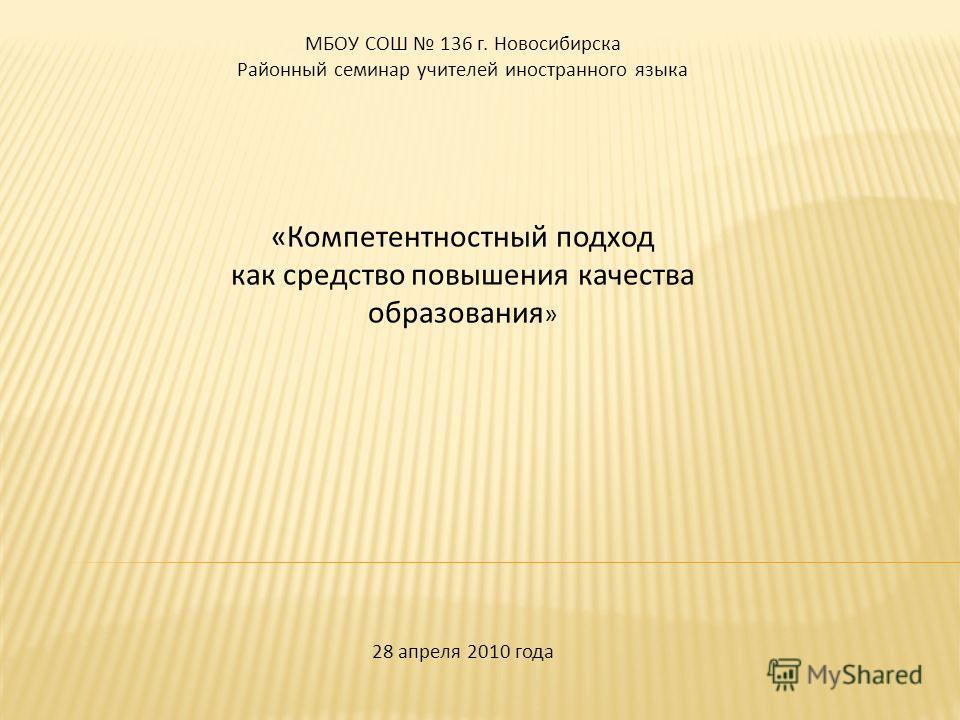 МБОУ СОШ 136 г. Новосибирска Районный семинар учителей иностранного языка «Компетентностный подход как средство повышения качества образования » 28 апреля 2010 года