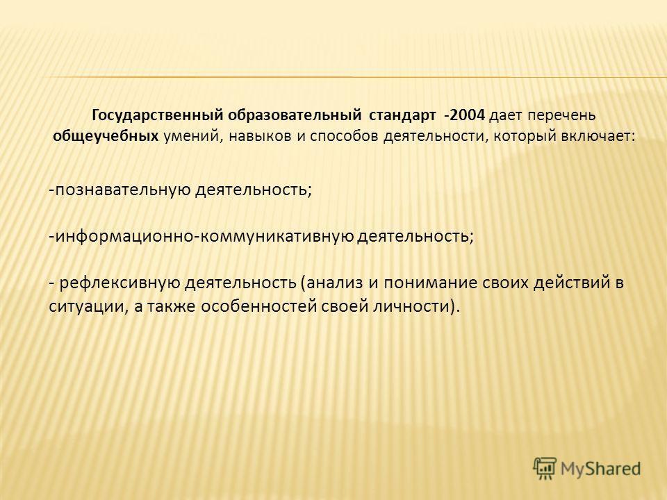 Государственный образовательный стандарт -2004 дает перечень общеучебных умений, навыков и способов деятельности, который включает: -познавательную деятельность; -информационно-коммуникативную деятельность; - рефлексивную деятельность (анализ и поним