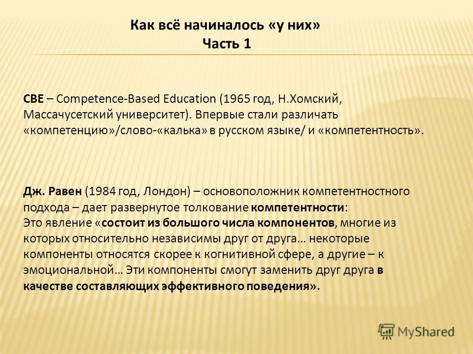 Как всё начиналось «у них» Часть 1 СВЕ – Competence-Based Education (1965 год, Н.Хомский, Массачусетский университет). Впервые стали различать «компетенцию»/слово-«калька» в русском языке/ и «компетентность». Дж. Равен (1984 год, Лондон) – основополо