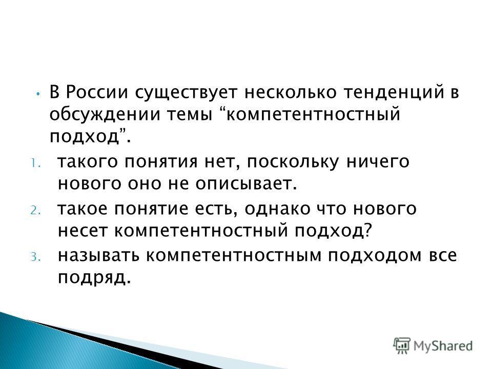 В России существует несколько тенденций в обсуждении темы компетентностный подход. 1. такого понятия нет, поскольку ничего нового оно не описывает. 2. такое понятие есть, однако что нового несет компетентностный подход? 3. называть компетентностным п
