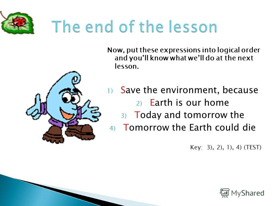 Now, put these expressions into logical order and youll know what well do at the next lesson. 1) Save the environment, because 2) Earth is our home 3) Today and tomorrow the 4) Tomorrow the Earth could die Key: 3), 2), 1), 4) (TEST)