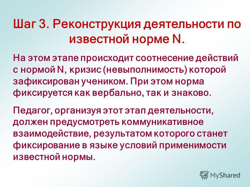 Шаг 3. Реконструкция деятельности по известной норме N. На этом этапе происходит соотнесение действий с нормой N, кризис (невыполнимость) которой зафиксирован учеником. При этом норма фиксируется как вербально, так и знаково. Педагог, организуя этот