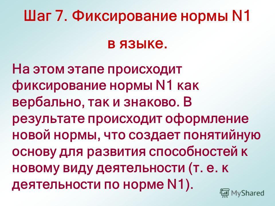 Шаг 7. Фиксирование нормы N1 в языке. На этом этапе происходит фиксирование нормы N1 как вербально, так и знаково. В результате происходит оформление новой нормы, что создает понятийную основу для развития способностей к новому виду деятельности (т.