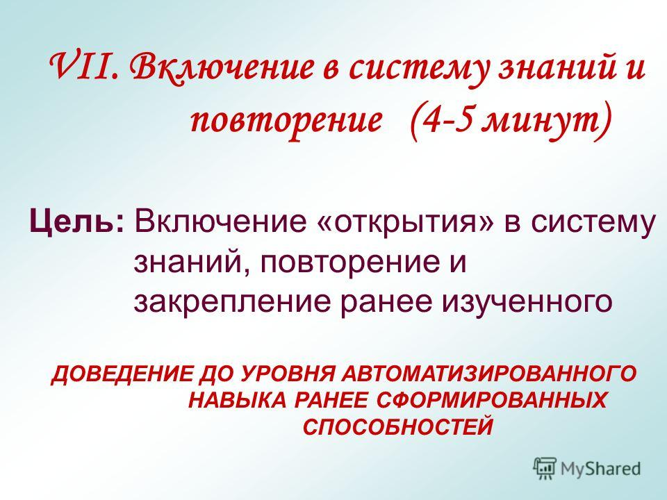 VII. Включение в систему знаний и повторение (4-5 минут) Цель: Включение «открытия» в систему знаний, повторение и закрепление ранее изученного ДОВЕДЕНИЕ ДО УРОВНЯ АВТОМАТИЗИРОВАННОГО НАВЫКА РАНЕЕ СФОРМИРОВАННЫХ СПОСОБНОСТЕЙ
