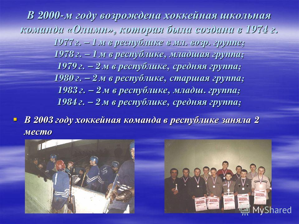 В 2000- м году возрождена хоккейная школьная команда « Олимп », которая была создана в 1974 г. 1977 г. – 1 м в республике в мл. возр. группе ; 1978 г. – 1 м в республике, младшая группа ; 1979 г. – 2 м в республике, средняя группа ; 1980 г. – 2 м в р