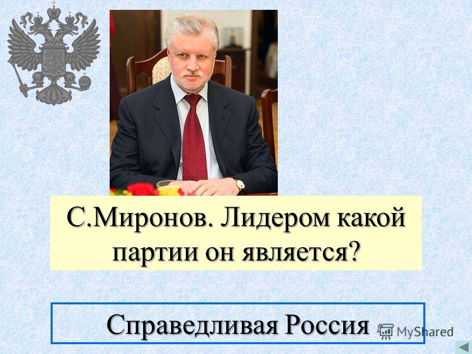 С.Миронов. Лидером какой партии он является? Справедливая Россия