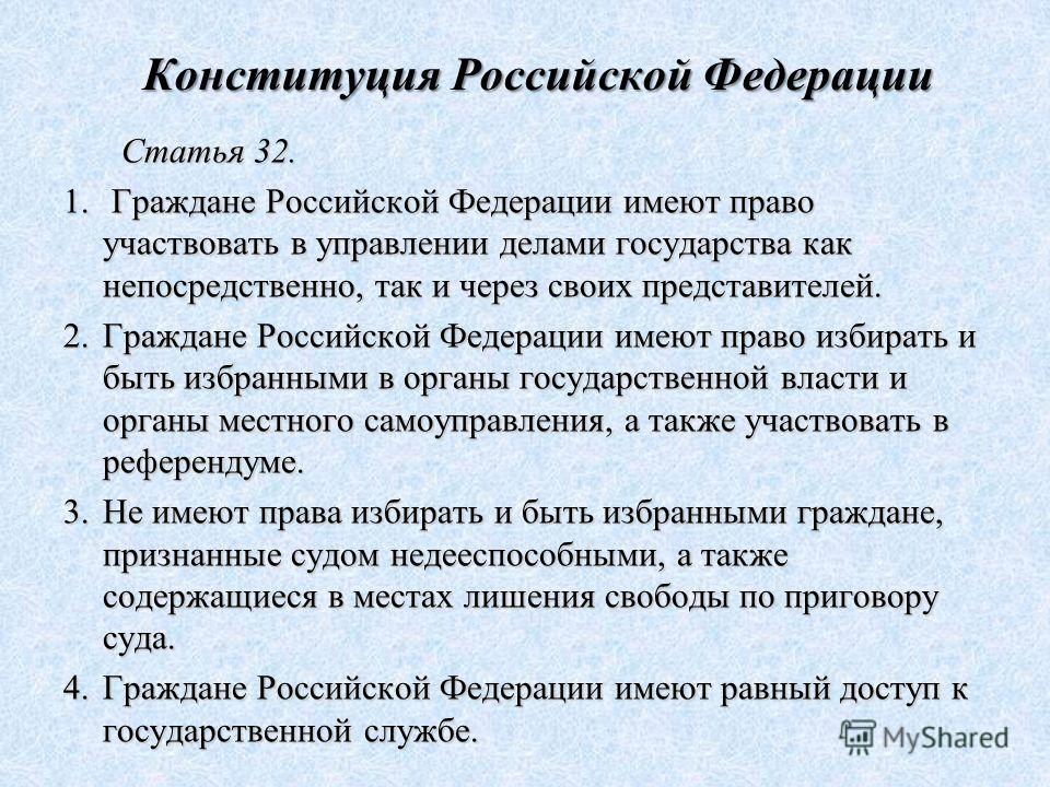 Конституция Российской Федерации Статья 32. 1. Граждане Российской Федерации имеют право участвовать в управлении делами государства как непосредственно, так и через своих представителей. 2.Граждане Российской Федерации имеют право избирать и быть из