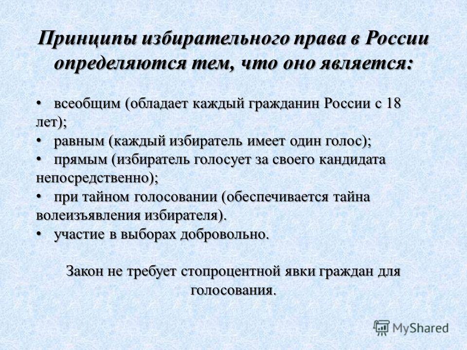 Принципы избирательного права в России определяются тем, что оно является: всеобщим (обладает каждый гражданин России с 18 лет); всеобщим (обладает каждый гражданин России с 18 лет); равным (каждый избиратель имеет один голос); равным (каждый избират