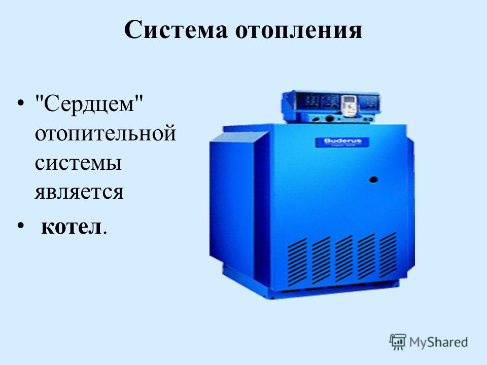 Система отопления Сердцем отопительной системы является котел.