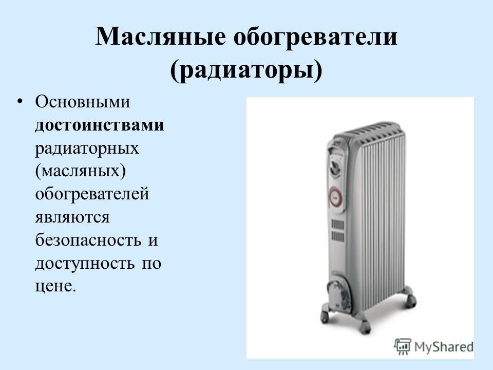 Масляные обогреватели (радиаторы) Основными достоинствами радиаторных (масляных) обогревателей являются безопасность и доступность по цене.