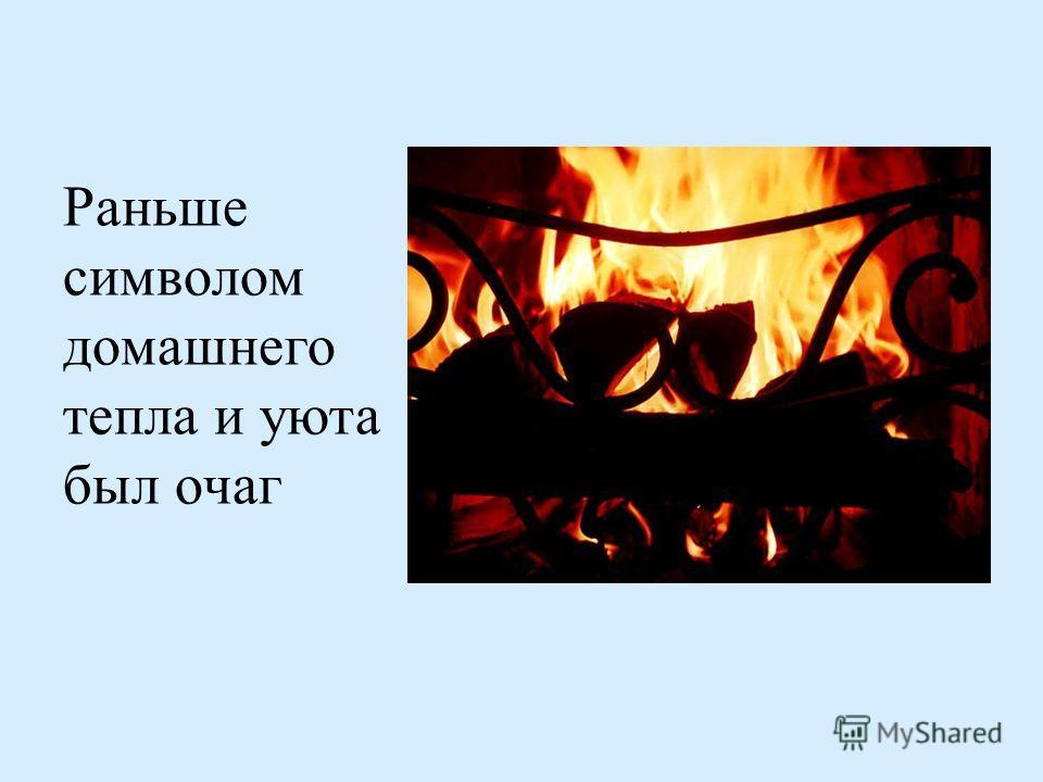 Раньше символом домашнего тепла и уюта был очаг