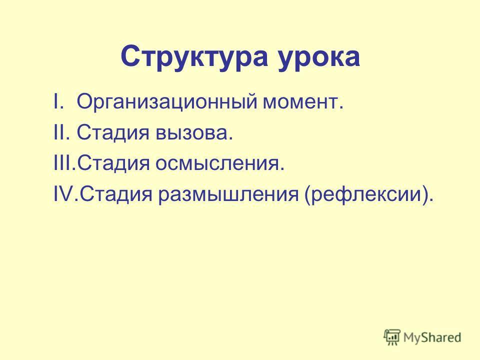 Структура урока I. Организационный момент. II. Стадия вызова. III.Стадия осмысления. IV.Стадия размышления (рефлексии).