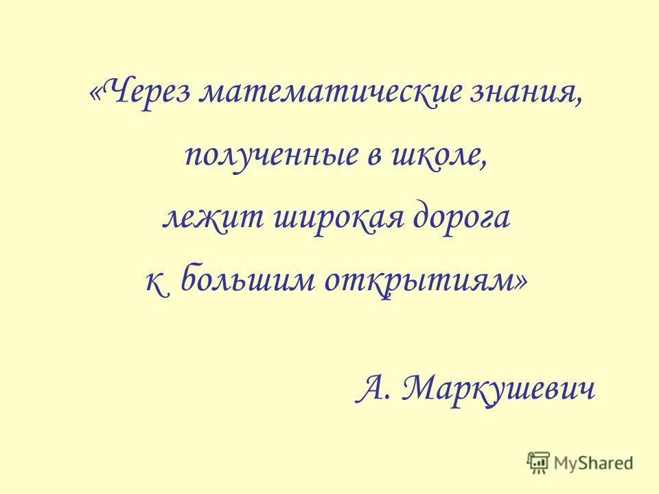 «Через математические знания, полученные в школе, лежит широкая дорога к большим открытиям» А. Маркушевич