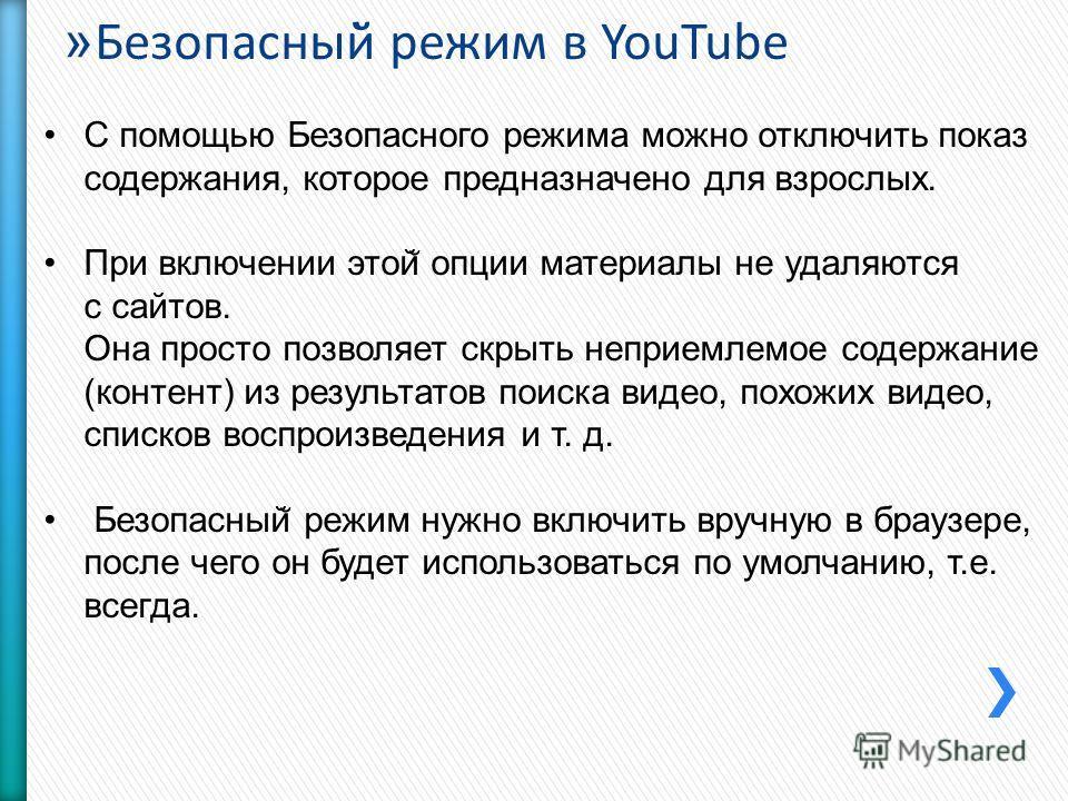 » Безопасный̆ режим в YouTube С помощью Безопасного режима можно отключить показ содержания, которое предназначено для взрослых. При включении этой ̆ опции материалы не удаляются с сайтов. Она просто позволяет скрыть неприемлемое содержание (контент)