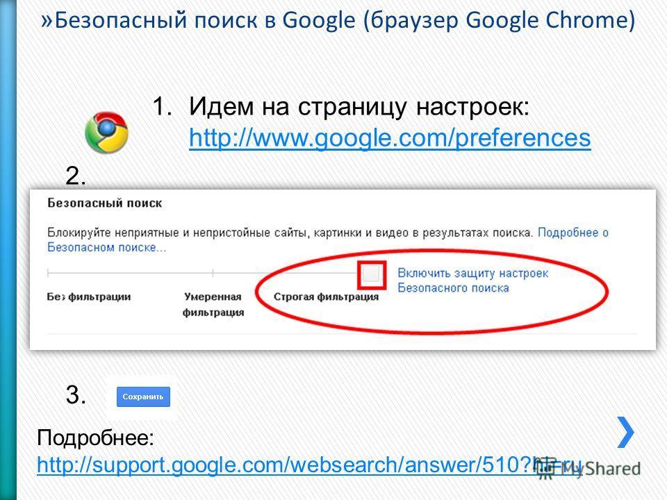 » Безопасный̆ поиск в Google (браузер Google Chrome) 1.Идем на страницу настроек: http://www.google.com/preferences http://www.google.com/preferences 2. 3. Подробнее: http://support.google.com/websearch/answer/510?hl=ru http://support.google.com/webs