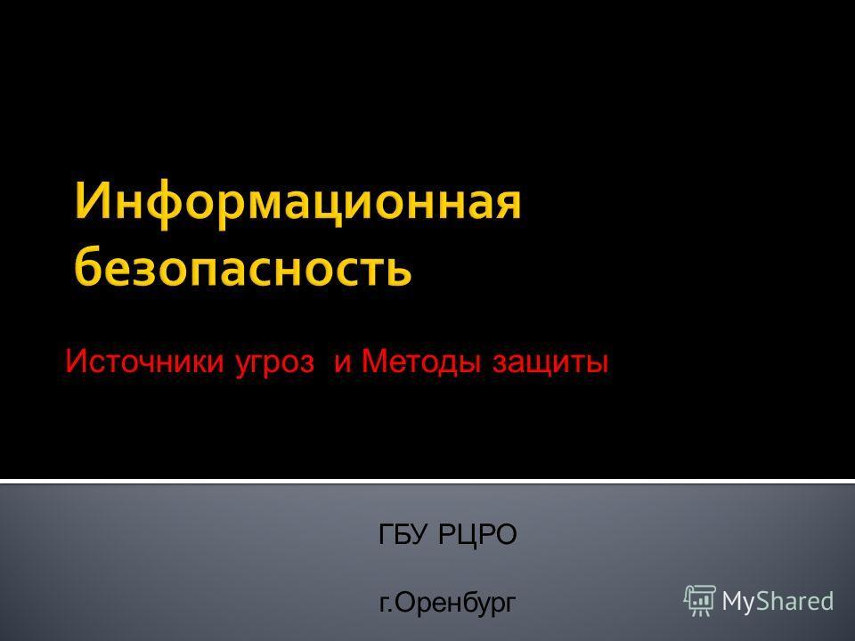 ГБУ РЦРО г.Оренбург Источники угроз и Методы защиты