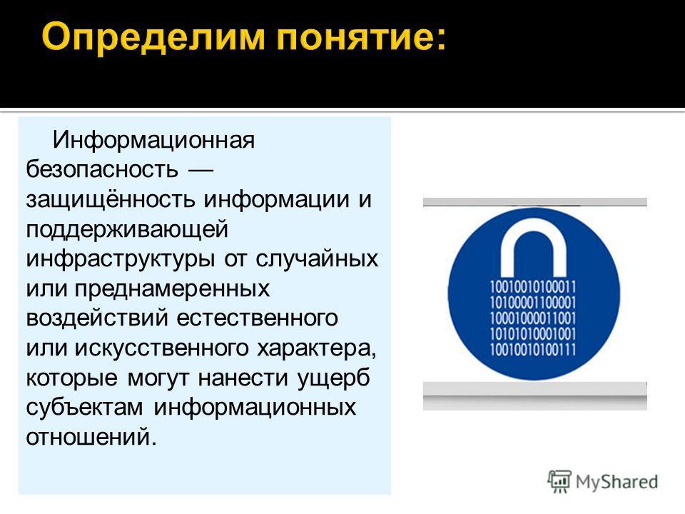 Информационная безопасность защищённость информации и поддерживающей инфраструктуры от случайных или преднамеренных воздействий естественного или искусственного характера, которые могут нанести ущерб субъектам информационных отношений.