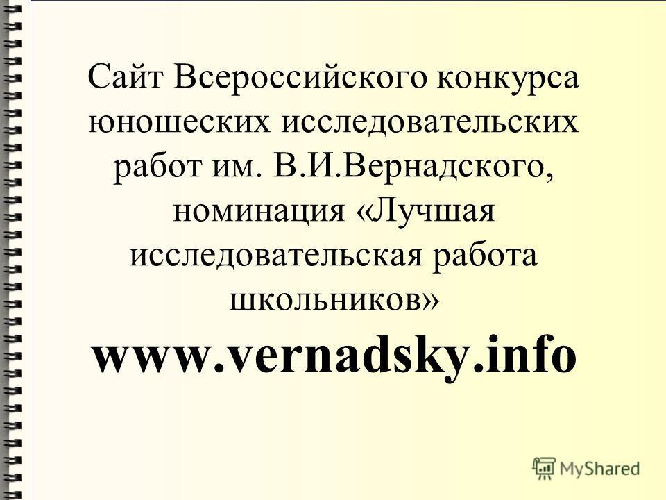 Сайт Всероссийского конкурса юношеских исследовательских работ им. В.И.Вернадского, номинация «Лучшая исследовательская работа школьников» www.vernadsky.info