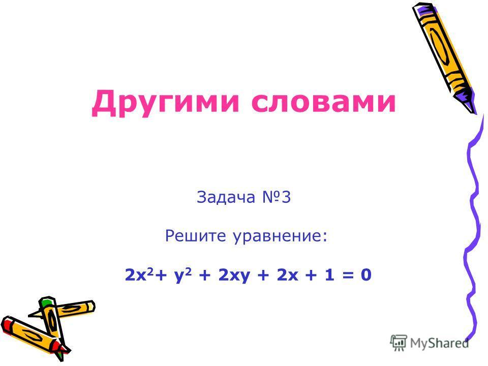 Другими словами Задача 3 Решите уравнение: 2х 2 + у 2 + 2ху + 2х + 1 = 0