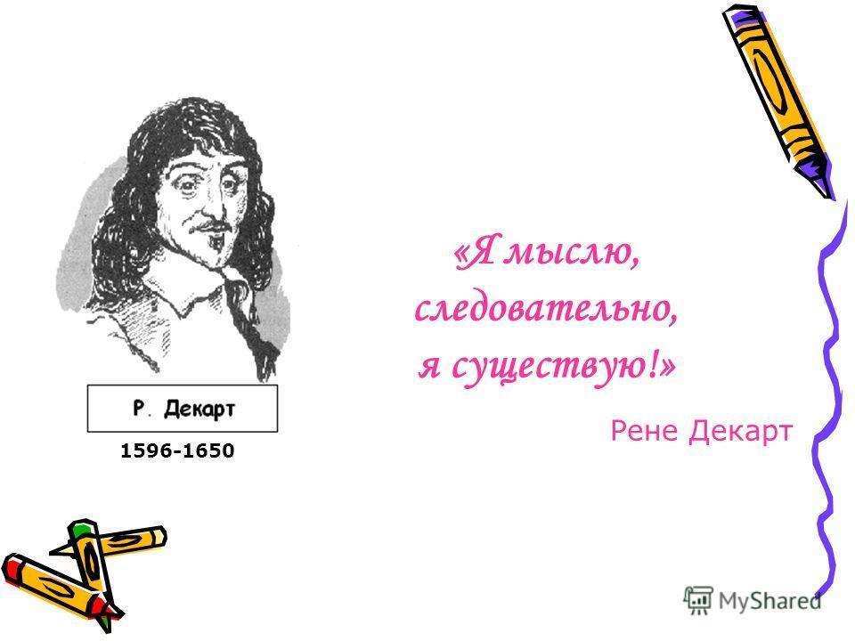 «Я мыслю, следовательно, я существую!» Рене Декарт 1596-1650