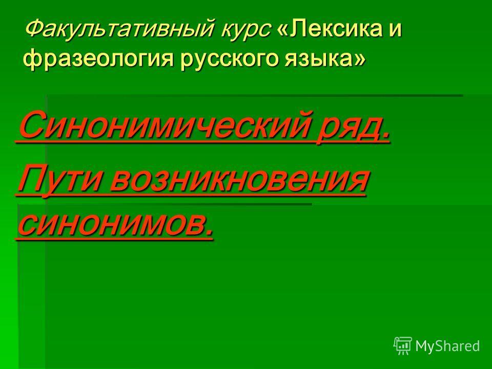 Факультативный курс «Лексика и фразеология русского языка» Синонимический ряд. Пути возникновения синонимов.