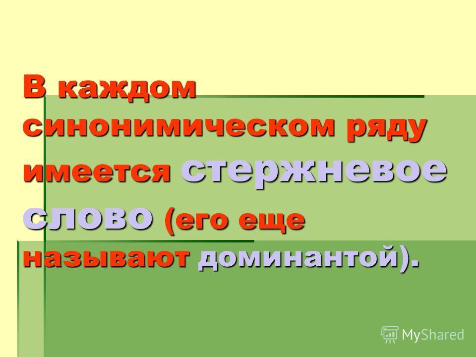 В каждом синонимическом ряду имеется стержневое слово (его еще называют доминантой).