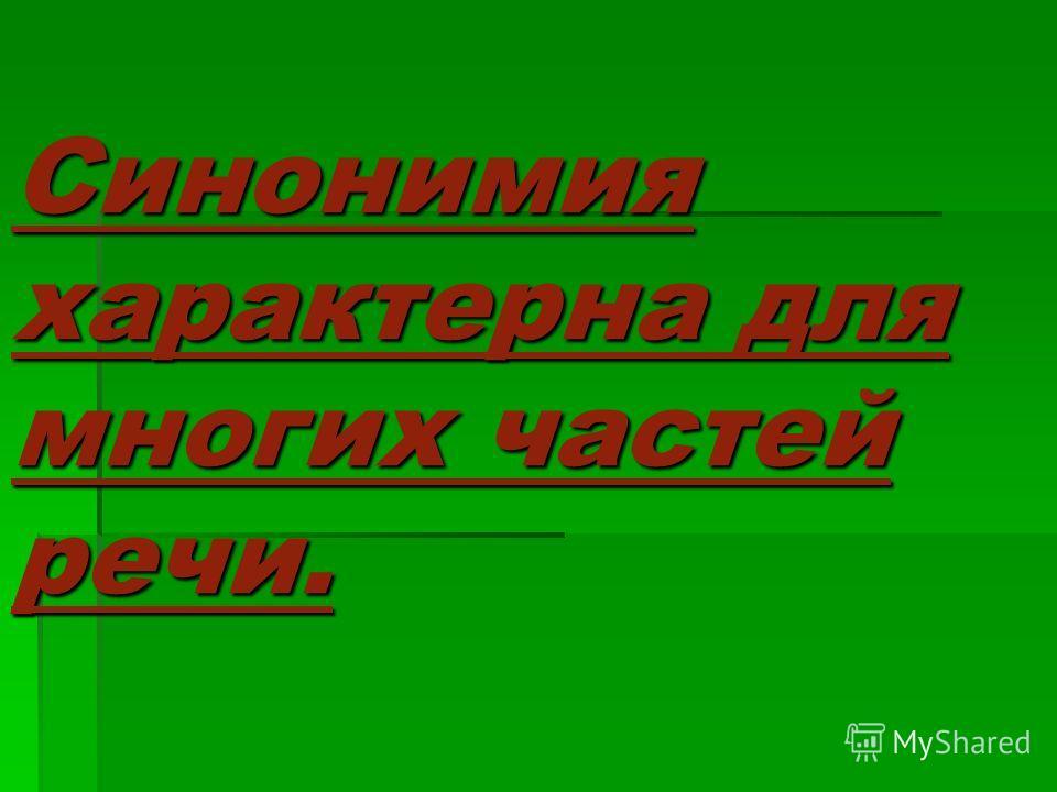 Синонимия характерна для многих частей речи.