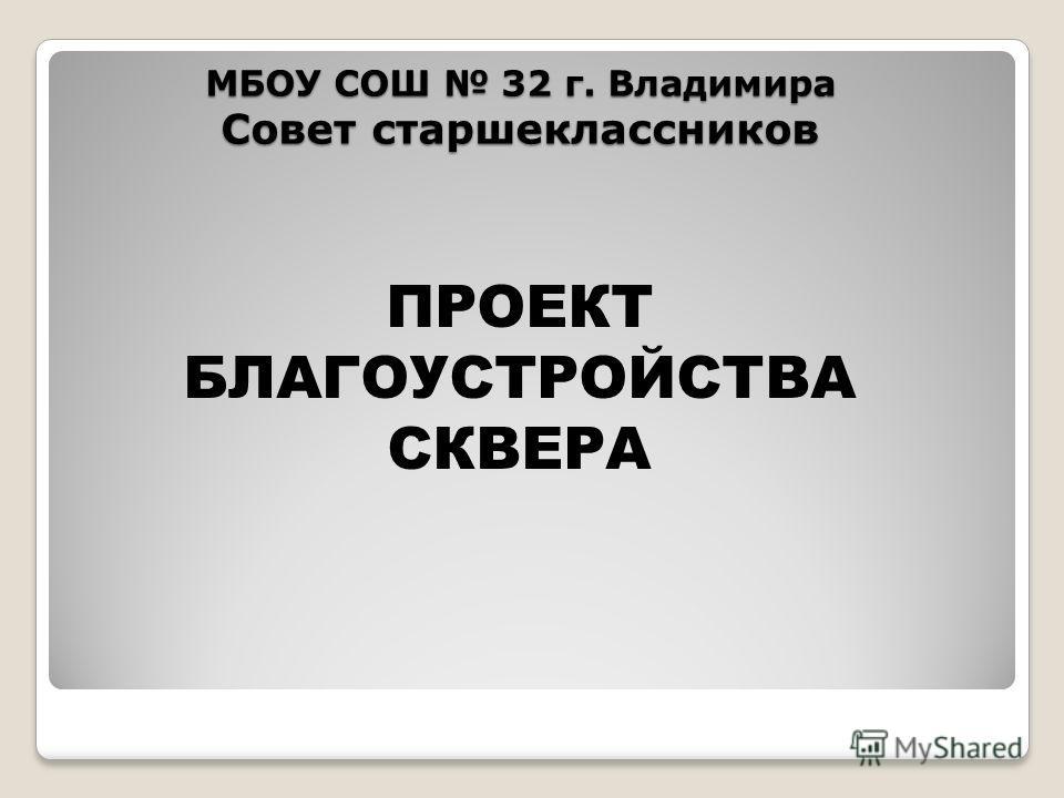 МБОУ СОШ 32 г. Владимира Совет старшеклассников ПРОЕКТ БЛАГОУСТРОЙСТВА СКВЕРА