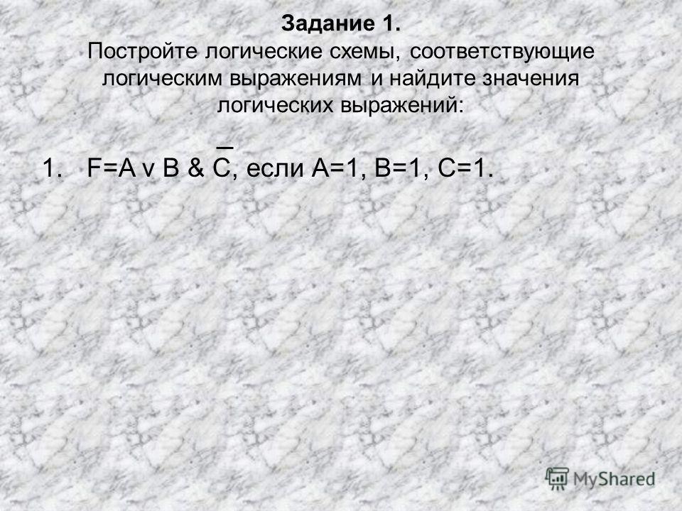1.F=A v B & C, если А=1, В=1, С=1. Задание 1. Постройте логические схемы, соответствующие логическим выражениям и найдите значения логических выражений: