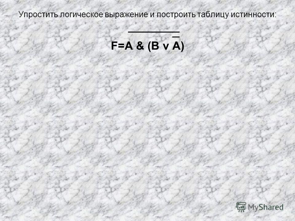 Упростить логическое выражение и построить таблицу истинности: F=A & (B v A)