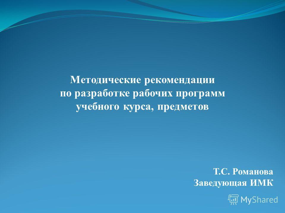 Методические рекомендации по разработке рабочих программ учебного курса, предметов Т.С. Романова Заведующая ИМК