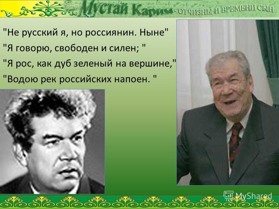Не русский я, но россиянин. Ныне Я говорю, свободен и силен;  Я рос, как дуб зеленый на вершине, Водою рек российских напоен.