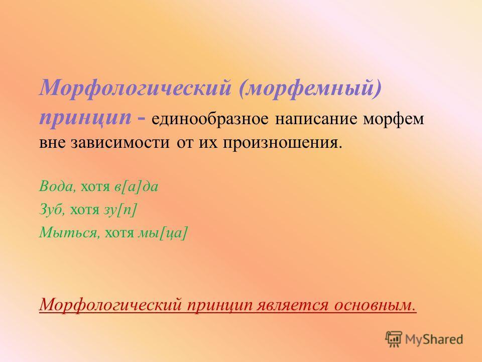 Морфологический ( морфемный ) принцип - е динообразное н аписание м орфем вне з ависимости о т и х п роизношения. Вода, х отя в [ а ] да Зуб, х отя з у [ п ] Мыться, х отя м ы [ ца ] Морфологический п ринцип я вляется о сновным.