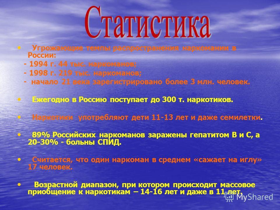 Угрожающие темпы распространения наркомании в России: - 1994 г. 44 тыс. наркоманов; - 1998 г. 219 тыс. наркоманов; - начало 21 века зарегистрировано более 3 млн. человек. Ежегодно в Россию поступает до 300 т. наркотиков. Наркотики употребляют дети 11