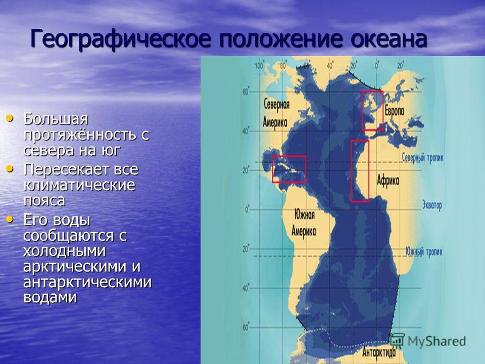 Географическое положение океана Большая протяжённость с севера на юг Большая протяжённость с севера на юг Пересекает все климатические пояса Пересекает все климатические пояса Его воды сообщаются с холодными арктическими и антарктическими водами Его