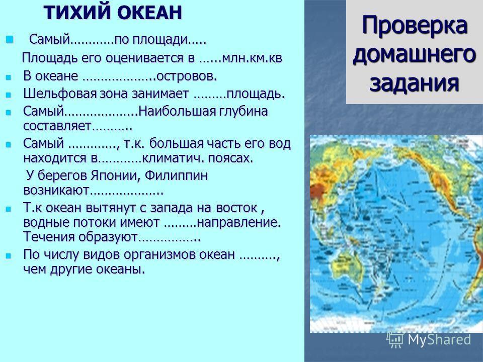 Проверка домашнего задания ТИХИЙ ОКЕАН ТИХИЙ ОКЕАН Самый…………по площади….. Самый…………по площади….. Площадь его оценивается в …...млн.км.кв Площадь его оценивается в …...млн.км.кв В океане ………………..островов. В океане ………………..островов. Шельфовая зона зани