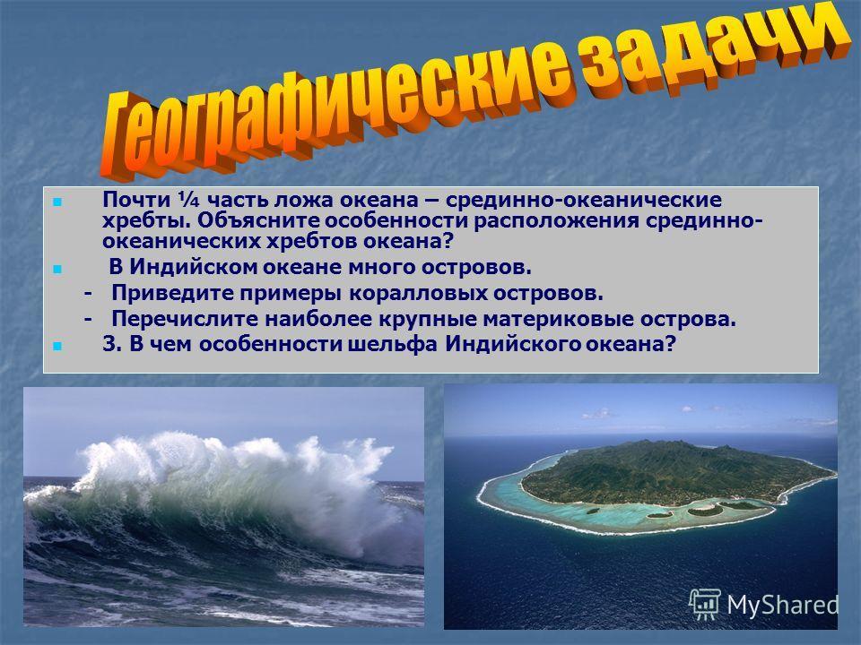 Почти ¼ часть ложа океана – срединно-океанические хребты. Объясните особенности расположения срединно- океанических хребтов океана? В Индийском океане много островов. - Приведите примеры коралловых островов. - Перечислите наиболее крупные материковые