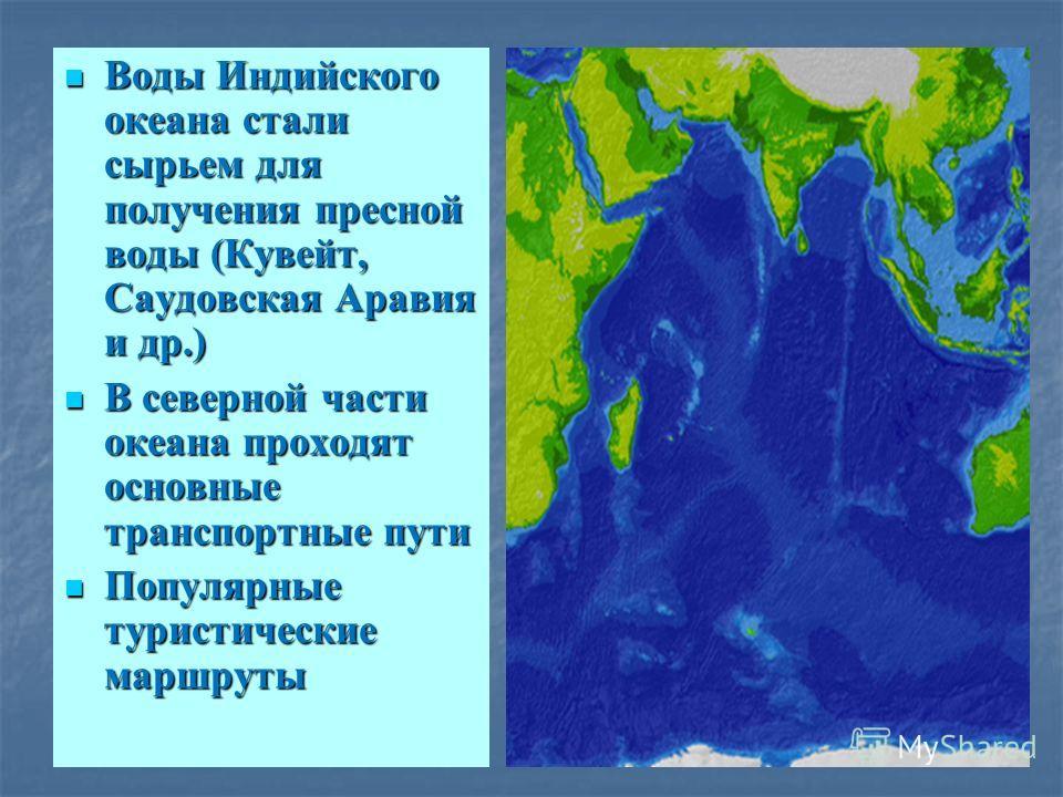 Воды Индийского океана стали сырьем для получения пресной воды (Кувейт, Саудовская Аравия и др.) Воды Индийского океана стали сырьем для получения пресной воды (Кувейт, Саудовская Аравия и др.) В северной части океана проходят основные транспортные п