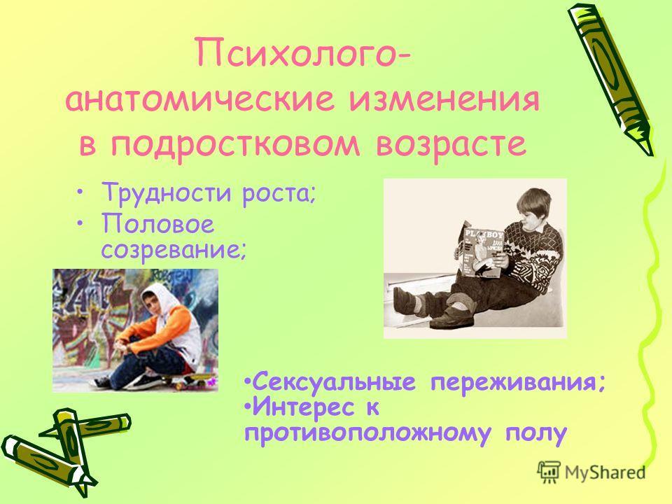 Психолого- анатомические изменения в подростковом возрасте Трудности роста; Половое созревание; Сексуальные переживания; Интерес к противоположному полу